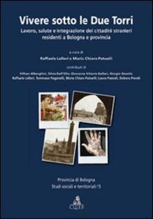 Vivere sotto le due torri. Lavoro, salute e integrazione dei cittadini stranieri residenti a Bologna e provincia - copertina