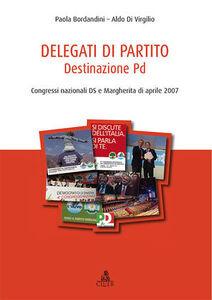 Delegati di partito. Destinazione PD. Congressi nazionali DS e Margherita di aprile 2007. Vol. 1