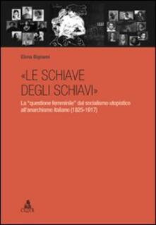 «Le schiave degli schiavi». La «questione femminile» dal socialismo utopistico all'anarchismo italiano (1825-1917) - Elena Bignami - copertina