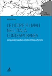 Le utopie fluviali nell'Italia contemporanea. La navigazione padana e l'idrovia Padova-Venezia - Matteo Proto - copertina