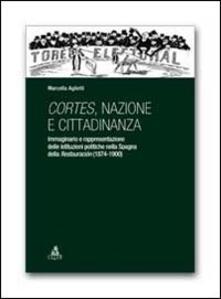Cortes, nazione e cittadinanza. Immaginario e rappresentazione delle istituzioni politiche nella Spagna della Restauracion (1874-1900) - Marcella Aglietti - copertina
