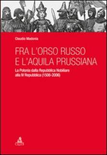 Fra l'orso russo e l'aquila prussiana. La Polonia dalla repubblica nobiliare alla IV Repubblica (1506-2006) - Claudio Madonia - copertina