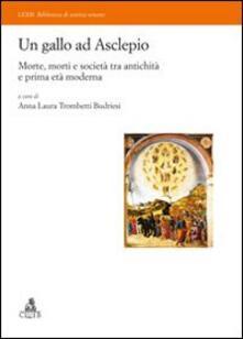 Un gallo ad Asclepio. Morte, morti e società tra antichità e prima età moderna - Anna Laura Trombetti Budriesi - copertina