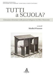 Tutti a scuola? L'istruzione elementare nella pianura bolognese tra Otto e Novecento - Mirella D'Ascenzo - copertina