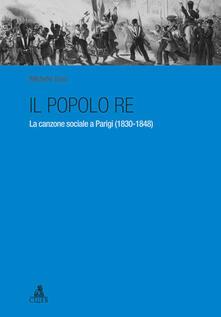 Il popolo re. La canzone sociale a Parigi (1830-1848) - Michele Toss - copertina
