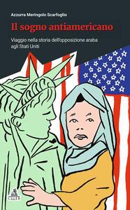 Il sogno antiamericano. Viaggio nella storia dell'opposizione araba agli Stati Uniti