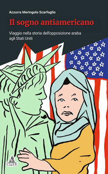 Il sogno antiamericano. Viaggio nella storia dell'opposizione araba agli Stati Uniti - Azzurra Meringolo - copertina