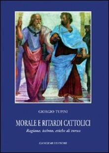 Morale e ritardi cattolici. Ragione, istinto, etiche di turno - Giorgio Tupini - copertina