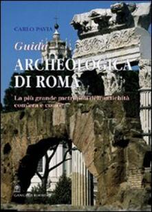 Guida archeologica di Roma. La più grande metropoli dell'antichità, com'era e com'è - Carlo Pavia - copertina