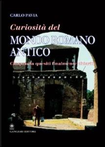 Libro Curiosità dal mondo romano antico. Cinquanta quesiti finalmente chiariti Carlo Pavia