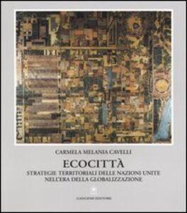 Foto Cover di Ecocittà. Strategie territoriali delle nazioni unite nell'era della globalizzazione, Libro di Carmela M. Cavelli, edito da Gangemi