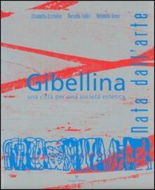 Gibellina. Nata dall'arte. Una città per una società estetica - Elisabetta Cristallini,Marcello Fabbri,Antonella Greco - copertina