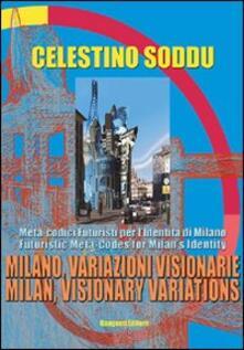 Milano, variazioni visionarie. Meta-codici futuristi per l'identità di Milano-Milan, visionary variations. Futuristic meta-codes for Milan's identity - Celestino Soddu - copertina