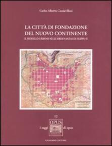 La città di fondazione del nuovo continente. Il modello urbano nelle Ordenanzas di Filippo II - Carlos A. Cacciavillani - copertina