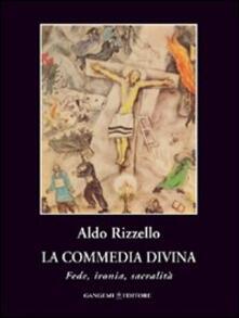 La commedia divina. Fede, ironia, sacralità - Aldo Rizzello - copertina