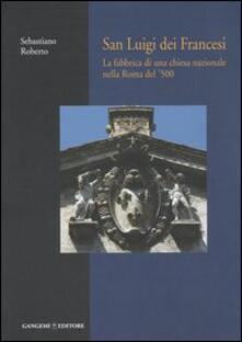 San Luigi dei Francesi. La fabbrica di una chiesa nazionale nella Roma del '500 - Sebastiano Roberto - copertina