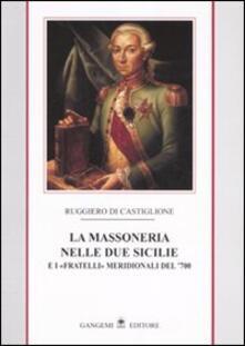 La massoneria nelle due Sicilie. E i «fratelli» meridionali del '700. Vol. 1 - Ruggiero Di Castiglione - copertina