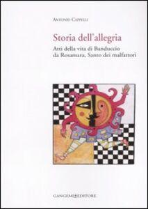 Foto Cover di Storia dell'allegria. Atti della vita di Banduccio da Rosamara, santo dei malfattori, Libro di Antonio Cappelli, edito da Gangemi