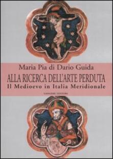 Alla ricerca dell'arte perduta. Il Medioevo in Italia meridionale. Ediz. illustrata - Maria Pia Di Dario Guida - copertina