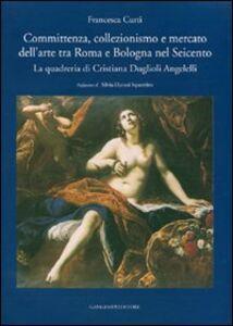 Libro Committenza, collezionismo e mercato dell'arte tra Roma e Bologna nel Seicento. La quadreria di Cristiana Duglioli Angelelli Francesca Curti