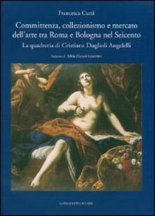 Committenza, collezionismo e mercato dell'arte tra Roma e Bologna nel Seicento. La quadreria di Cristiana Duglioli Angelelli - Francesca Curti - copertina