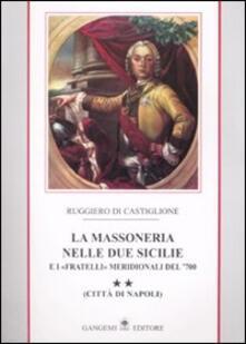 La massoneria nelle due Sicilie e i «fratelli» meridionali del '700.. Vol. 2: Città di Napoli. - Ruggiero Di Castiglione - copertina