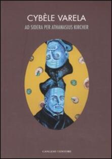 Ad sidera per Athanasius Kircher. Catalogo della mostra (Roma, 7 marzo-10 aprile 2008). Ediz. italiana e inglese - Cybèle Varela - copertina