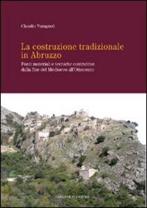 Libro La costruzione tradizionale in Abruzzo. Fonti materiali e tecniche costruttive dalla fine del Medioevo all'Ottocento Claudio Varagnoli