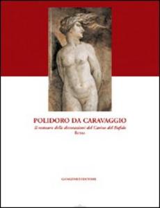 Libro Polidoro da Caravaggio. Il restauro delle decorazioni del Casino del Bufalo-Roma. Ediz. illustrata