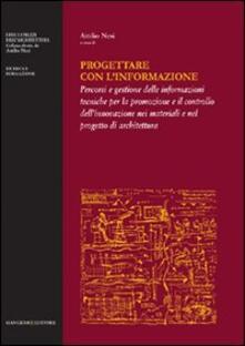 Progettare con l'informazione. Percorsi e gestione delle informazioni tecniche per la promozione e il controllo dell'innovazione nei materiali e nel progetto di... - copertina
