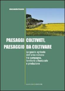 Paesaggi coltivati, paesaggio da coltivare. Lo spazio agricolo dell'area romana tra campagna, territorio urbanizzato e produzione - Alessandra Cazzola - copertina
