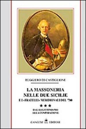 La massoneria nelle due Sicilie e i «fratelli» meridionali del '700. Vol. 3: Dal legittimismo alla cospirazione.