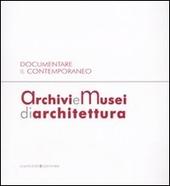 Archivi e musei di architettura. Documentare il contemporaneo. Atti della giornata di studi (Roma, 21 gennaio 2008)