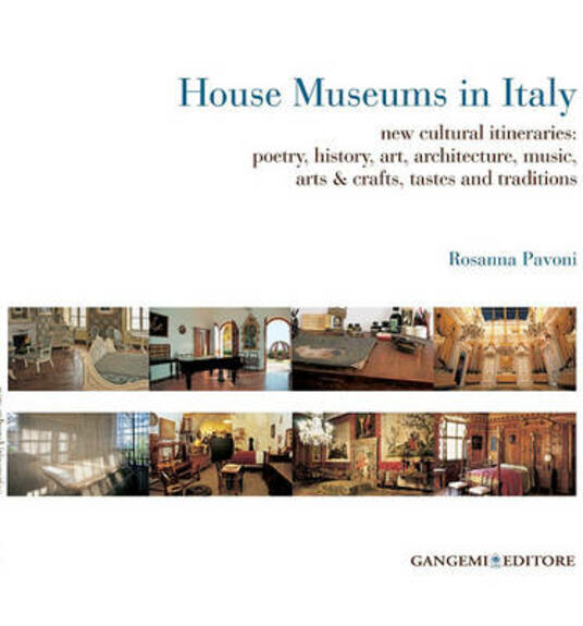 House museums in Italy. New cultural itineraries: poetry, history, art, architecture, music, arts & crafts, tastes and traditions - Rosanna Pavoni - copertina