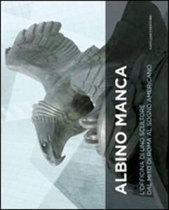 Albino Manca. L'officina di uno scultore dal mito di Roma al sogno americano. Ediz. italiana e inglese
