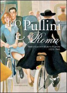 Libro Pio Pullini e Roma. Venticinque anni di storia illustrata. 1920-1945