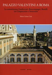 Palazzo Valentini a Roma. La committenza Zambeccari, Boncompagni, Bonelli tra Cinquecento e Settecento. Ediz. illustrata