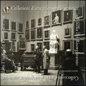 Libro Collezioni d'arte e fotografia artistica nell'Italia del Risorgimento. Ediz. italiana e francese
