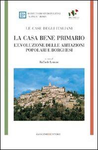 Libro La casa bene primario. Le case degli italiani. L'evoluzione delle abitazioni popolari e borghesi