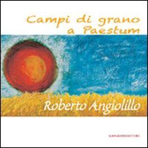 Libro Campi di grano a Paestum. Roberto Angiolillo. Ediz. illustrata Francesco Giulio Farachi