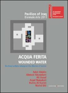 Acqua ferita. Wounded water. Six Iraqi artists interpret the theme of water. Ediz. illustrata - copertina