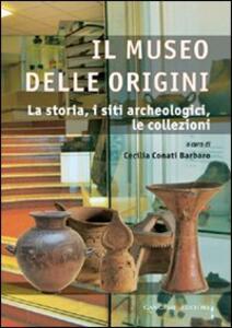 Il museo delle origini. La storia, i siti archeologici, le collezioni - copertina