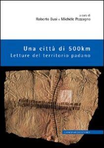Libro Una città di 500 km. Letture del territorio padano Roberto Busi , Michele Pezzagno