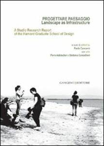 Progettare paesaggio. Landscape as infrastructure. A studio research report of the harvard graduate school of design. Ediz. italiana e inglese - copertina