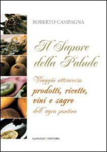 Libro Il sapore della palude. Viaggio attraverso prodotti, ricette, vini e sagre dell'Agro Pontino Roberto Campagna