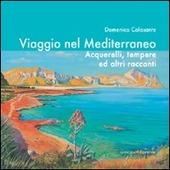 Viaggio nel Mediterraneo. Acquerelli, tempere ed altri racconti