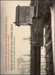 Libro Architetture dell'acqua in Friuli Venezia Giulia. Un percorso della memoria per parole e immagini. Ediz. italiana e inglese Anna Frangipane