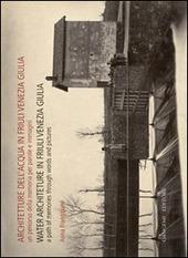 Architetture dell'acqua in Friuli Venezia Giulia. Un percorso della memoria per parole e immagini. Ediz. italiana e inglese