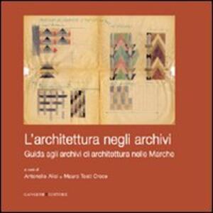 L' architettura negli archivi. Guida agli archivi di architettura nelle Marche - Antonello Alici,Mauro Tosti Croce - copertina