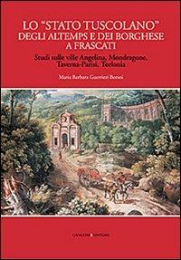 Lo Lo «Stato tuscolano» degli Altemps e dei Borghese a Frascati. Studi sulle ville Angelina, Mondragone, Taverna-Parisi, Torlonia